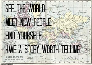 See the world. Meet new people. Find yourself. Have a story worth telling.