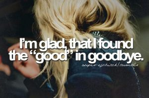 "I'm glad, that I found the ""good"" in goodbye"